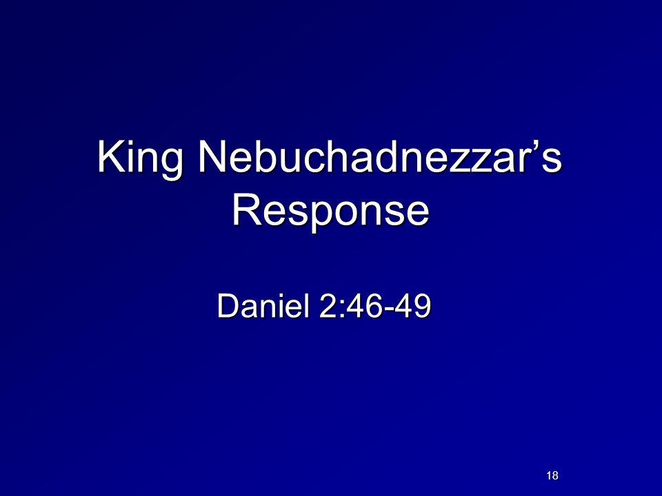 King Nebuchadnezzar's Response Daniel 2:46-49 18