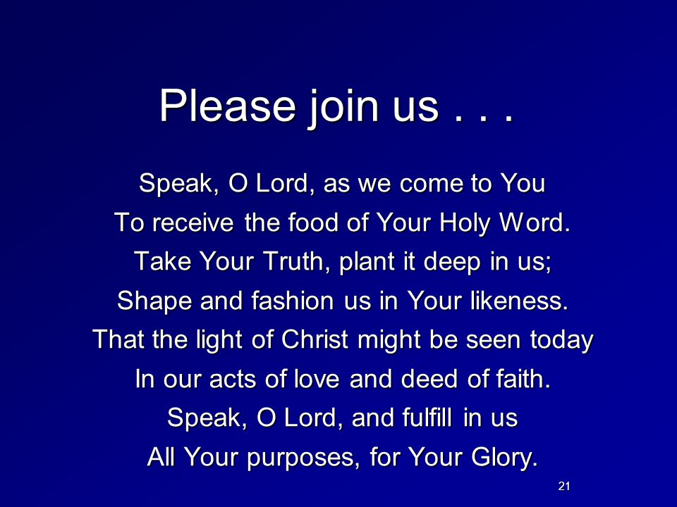 Please join us... Speak, O Lord, as we come to You To receive the food of Your Holy Word. Take Your Truth, plant it deep in us; Shape and fashion us i