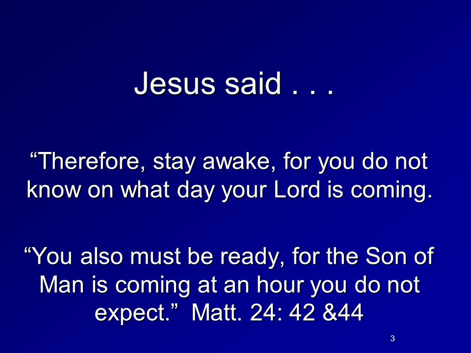 "Jesus said... ""Therefore, stay awake, for you do not know on what day your Lord is coming. ""You also must be ready, for the Son of Man is coming at an"