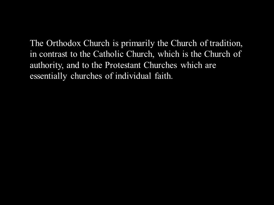 The Orthodox Church is primarily the Church of tradition, in contrast to the Catholic Church, which is the Church of authority, and to the Protestant Churches which are essentially churches of individual faith.