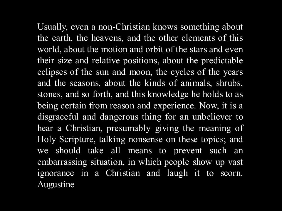 Usually, even a non-Christian knows something about the earth, the heavens, and the other elements of this world, about the motion and orbit of the stars and even their size and relative positions, about the predictable eclipses of the sun and moon, the cycles of the years and the seasons, about the kinds of animals, shrubs, stones, and so forth, and this knowledge he holds to as being certain from reason and experience.