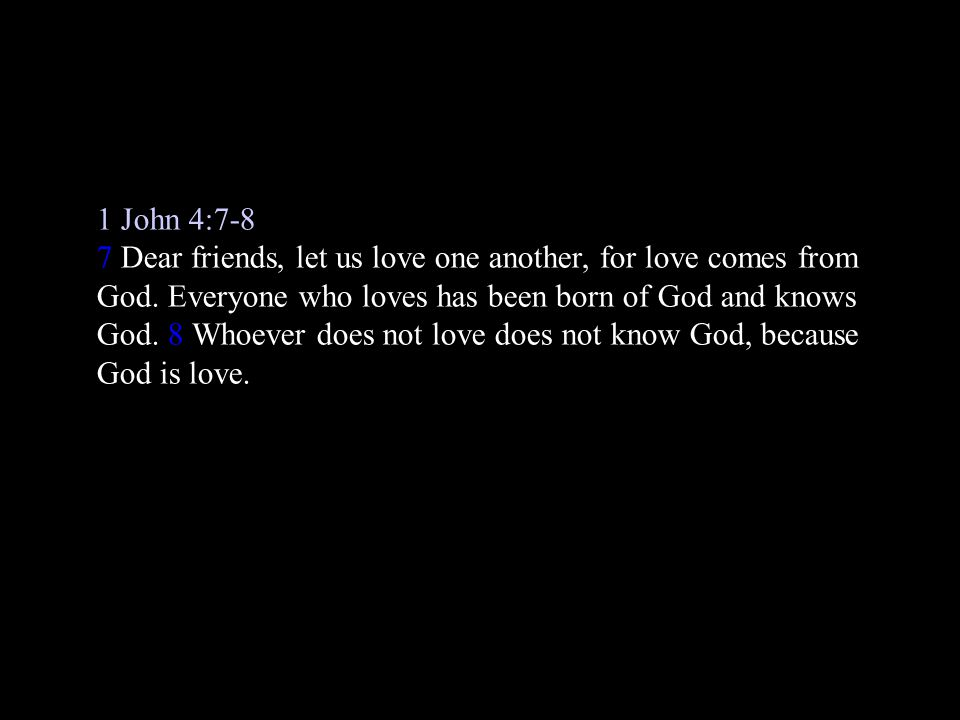 1 John 4:7-8 7 Dear friends, let us love one another, for love comes from God.