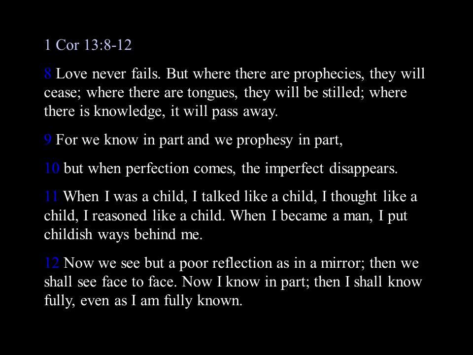 1 Cor 13:8-12 8 Love never fails.