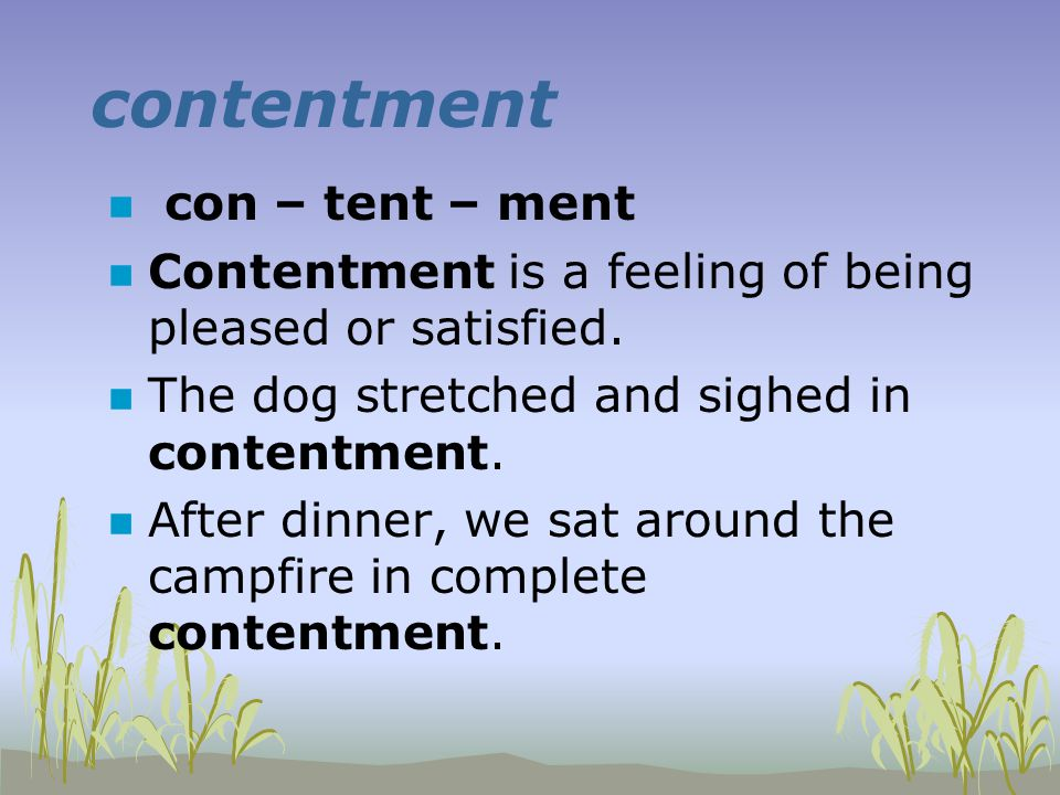 contentment n con – tent – ment n Contentment is a feeling of being pleased or satisfied. n The dog stretched and sighed in contentment. n After dinne