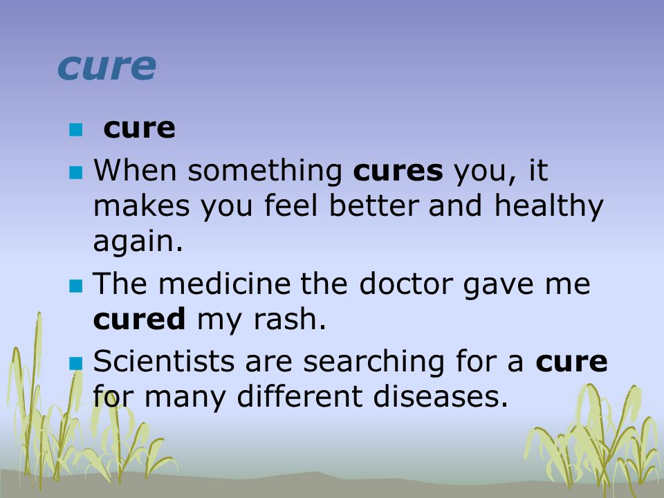 cure n cure n When something cures you, it makes you feel better and healthy again.