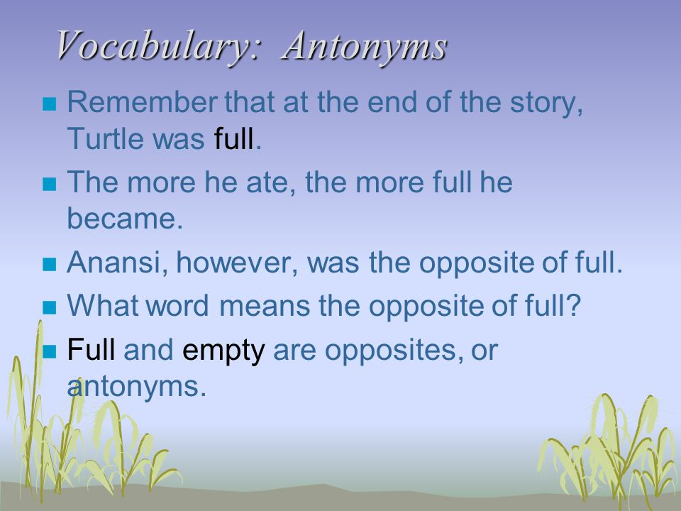 Vocabulary: Antonyms n Remember that at the end of the story, Turtle was full. n The more he ate, the more full he became. n Anansi, however, was the