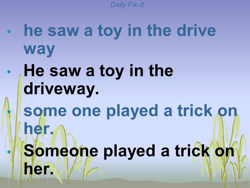Daily Fix-It he saw a toy in the drive way He saw a toy in the driveway. some one played a trick on her. Someone played a trick on her.