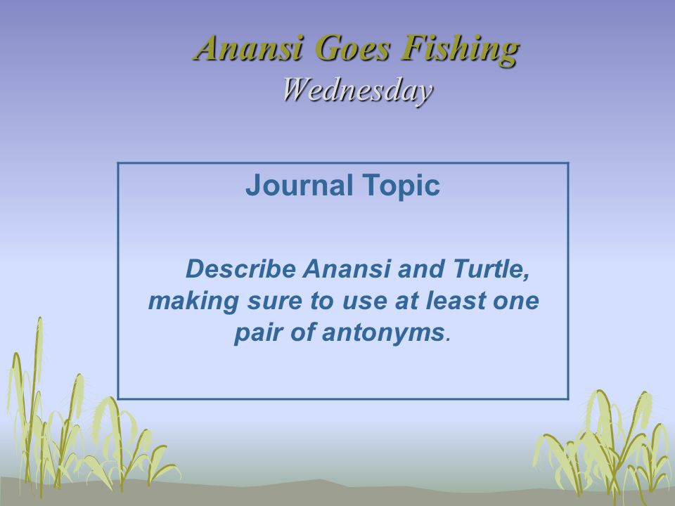 Anansi Goes Fishing Wednesday Journal Topic Describe Anansi and Turtle, making sure to use at least one pair of antonyms.