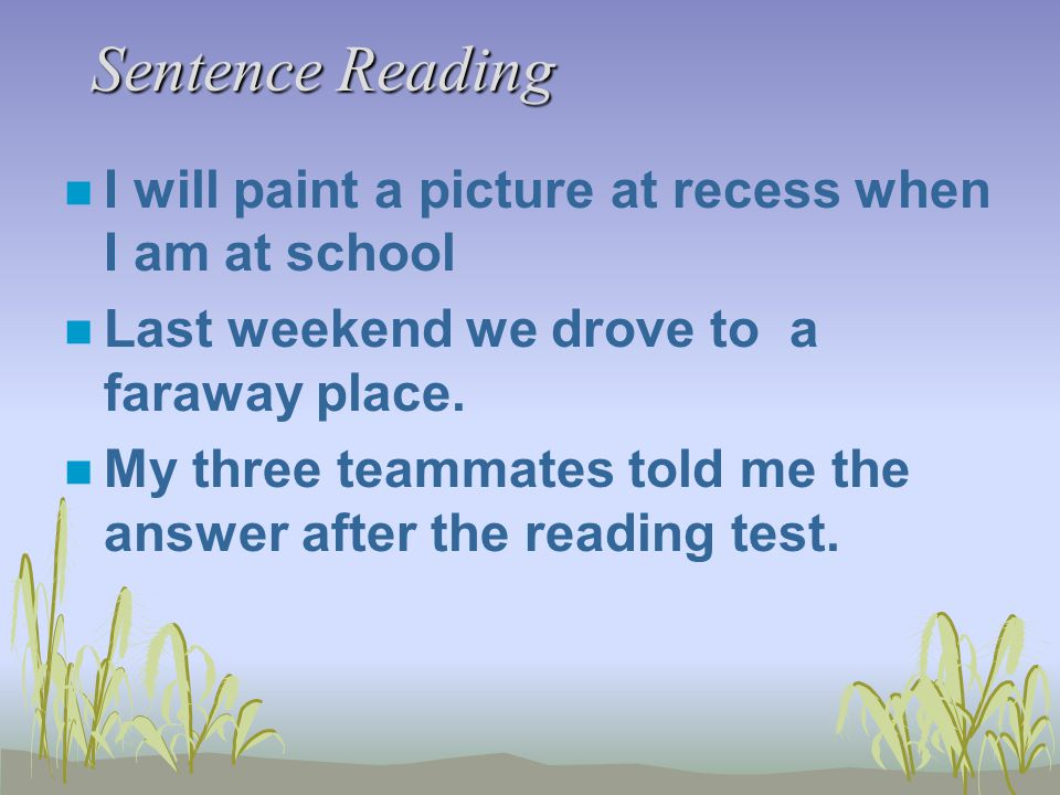 Sentence Reading n I will paint a picture at recess when I am at school n Last weekend we drove to a faraway place. n My three teammates told me the a