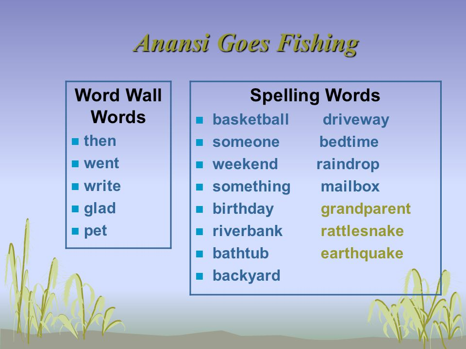 Anansi Goes Fishing Word Wall Words n then n went n write n glad n pet Spelling Words n basketball driveway n someone bedtime n weekend raindrop n something mailbox n birthday grandparent n riverbank rattlesnake n bathtub earthquake n backyard