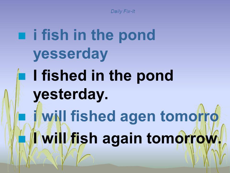 Daily Fix-It n i fish in the pond yesserday n I fished in the pond yesterday. n i will fished agen tomorro n I will fish again tomorrow.