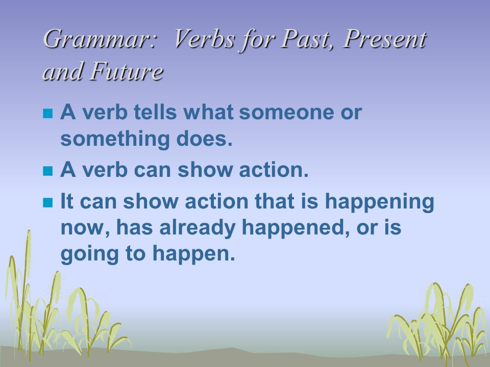 Grammar: Verbs for Past, Present and Future n A verb tells what someone or something does. n A verb can show action. n It can show action that is happ