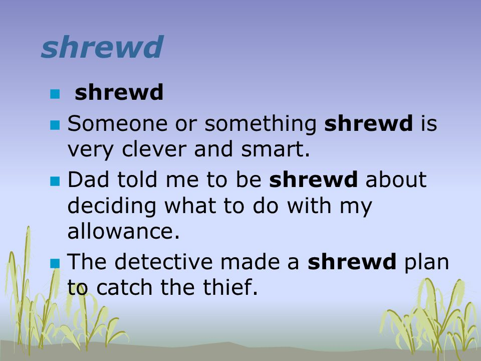 shrewd n shrewd n Someone or something shrewd is very clever and smart. n Dad told me to be shrewd about deciding what to do with my allowance. n The