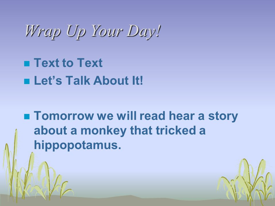 Wrap Up Your Day! n Text to Text n Let's Talk About It! n Tomorrow we will read hear a story about a monkey that tricked a hippopotamus.