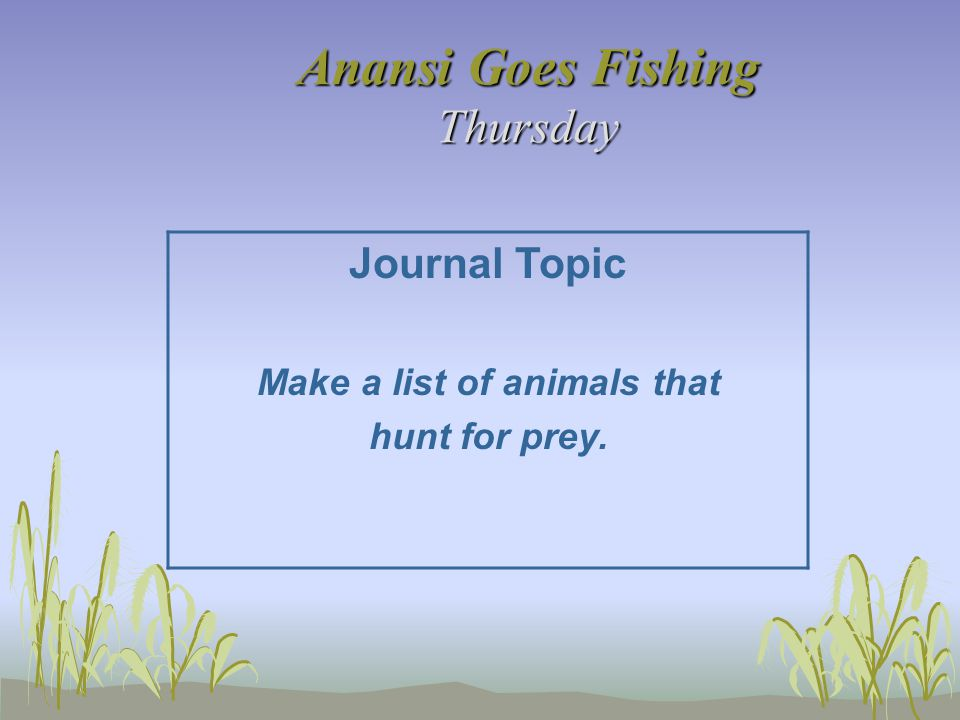 Anansi Goes Fishing Thursday Journal Topic Make a list of animals that hunt for prey.