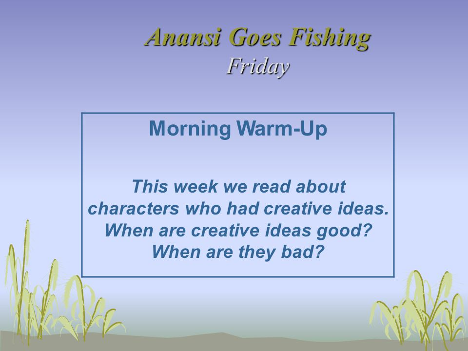 Anansi Goes Fishing Friday Morning Warm-Up This week we read about characters who had creative ideas. When are creative ideas good? When are they bad?