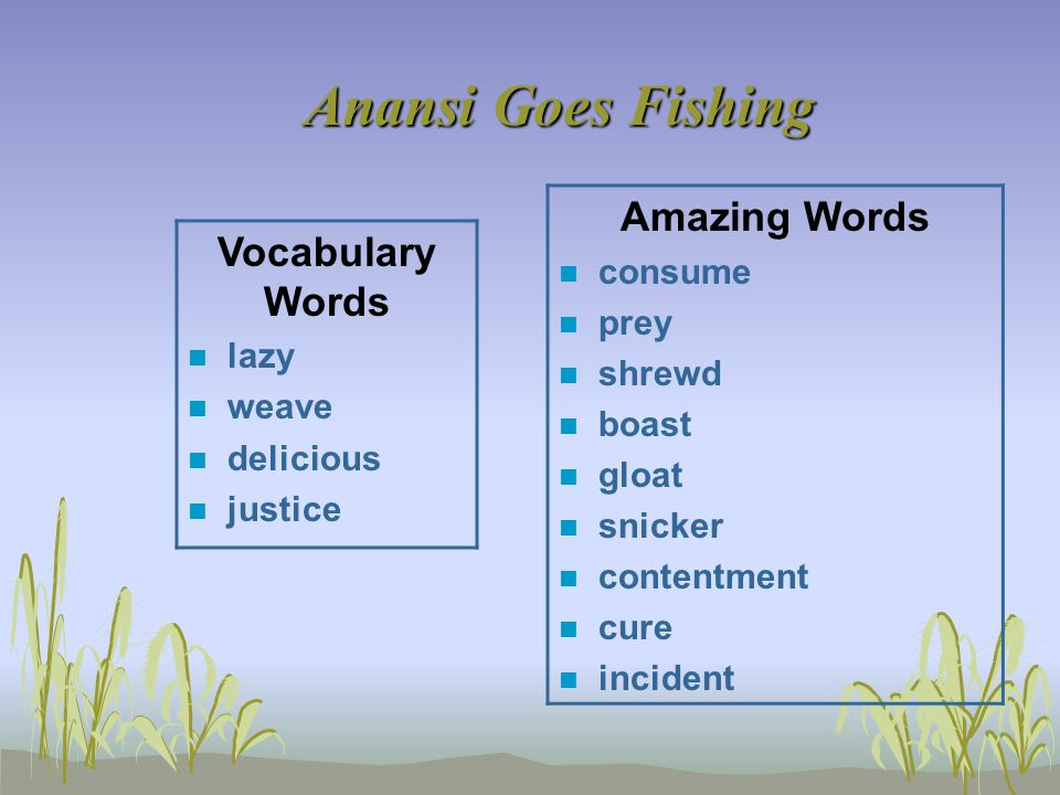 Anansi Goes Fishing Vocabulary Words n lazy n weave n delicious n justice Amazing Words n consume n prey n shrewd n boast n gloat n snicker n contentment n cure n incident