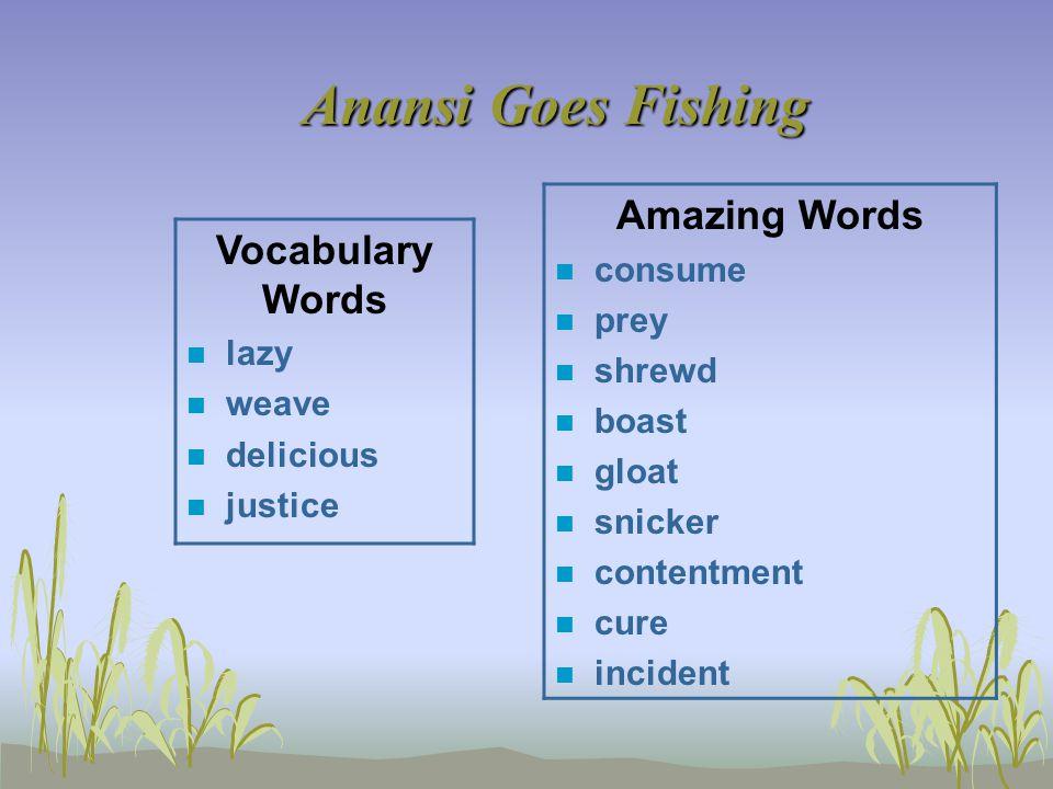 Anansi Goes Fishing Vocabulary Words n lazy n weave n delicious n justice Amazing Words n consume n prey n shrewd n boast n gloat n snicker n contentm