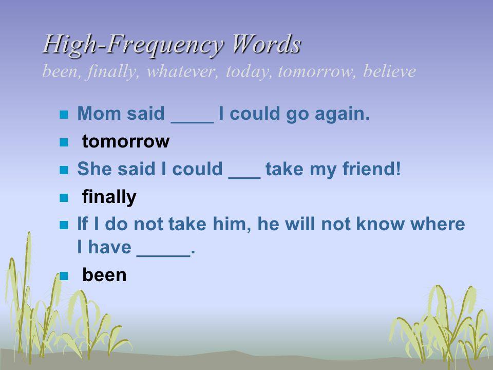 High-Frequency Words High-Frequency Words been, finally, whatever, today, tomorrow, believe n Mom said ____ I could go again. n tomorrow n She said I
