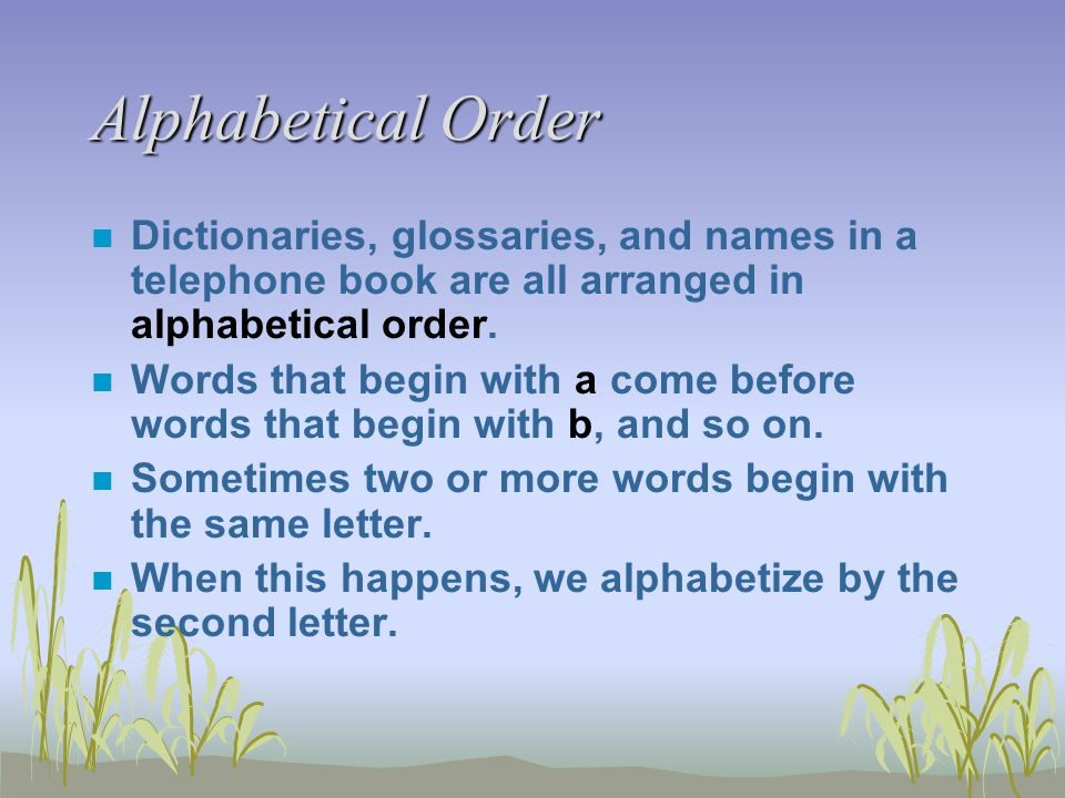 Alphabetical Order n Dictionaries, glossaries, and names in a telephone book are all arranged in alphabetical order. n Words that begin with a come be