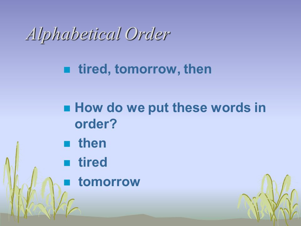 Alphabetical Order n tired, tomorrow, then n How do we put these words in order? n then n tired n tomorrow