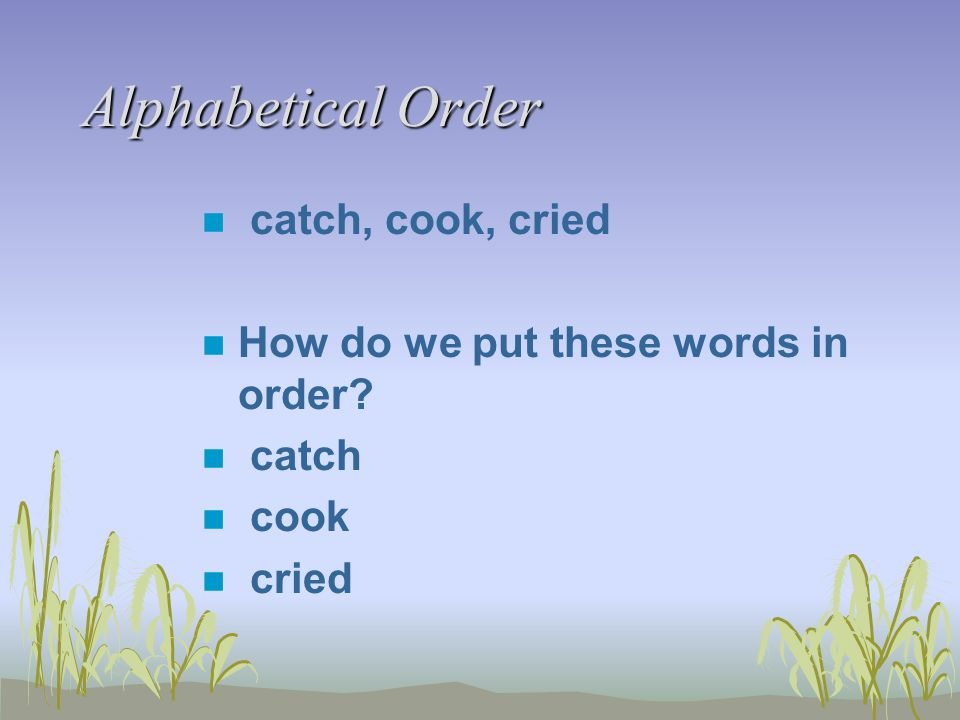 Alphabetical Order n catch, cook, cried n How do we put these words in order? n catch n cook n cried