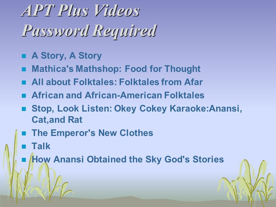 APT Plus Videos Password Required n A Story, A Story n Mathica's Mathshop: Food for Thought n All about Folktales: Folktales from Afar n African and A
