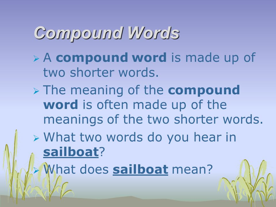 Compound Words  A compound word is made up of two shorter words.