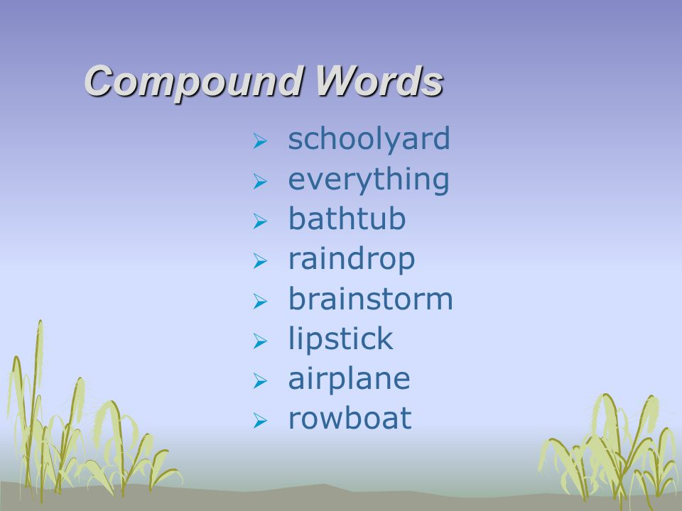 Compound Words  schoolyard  everything  bathtub  raindrop  brainstorm  lipstick  airplane  rowboat