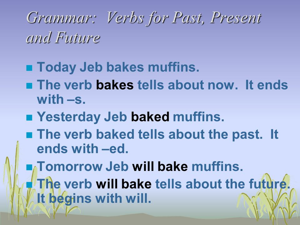 Grammar: Verbs for Past, Present and Future n Today Jeb bakes muffins. n The verb bakes tells about now. It ends with –s. n Yesterday Jeb baked muffin