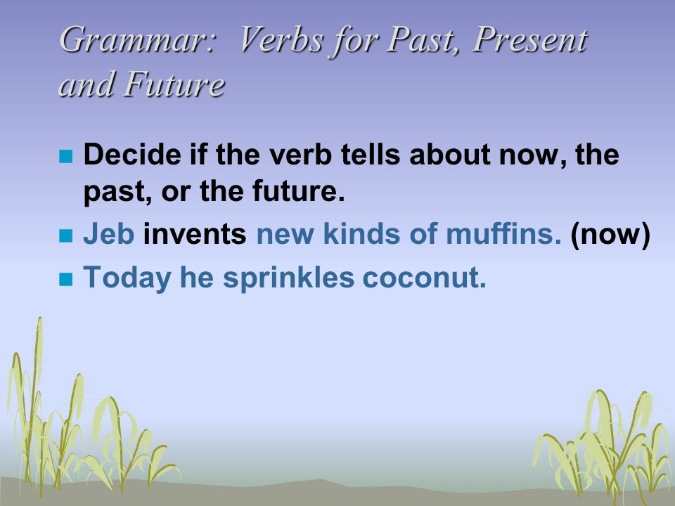 Grammar: Verbs for Past, Present and Future n Decide if the verb tells about now, the past, or the future.