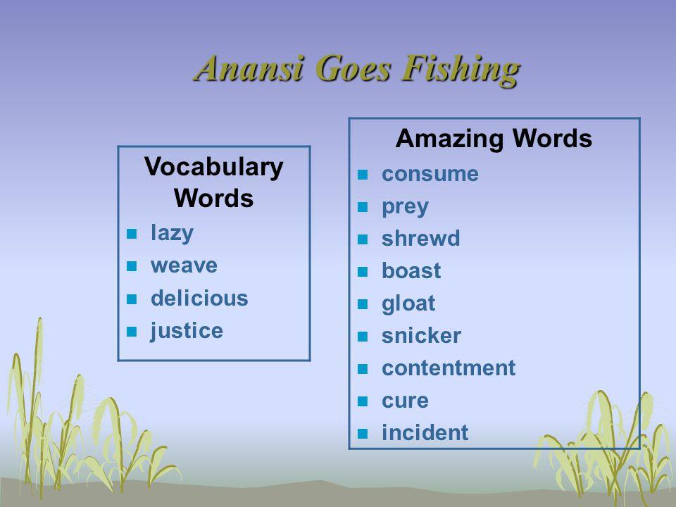 Anansi Goes Fishing Vocabulary Words n lazy n weave n delicious n justice Amazing Words n consume n prey n shrewd n boast n gloat n snicker n contentment n cure n incident