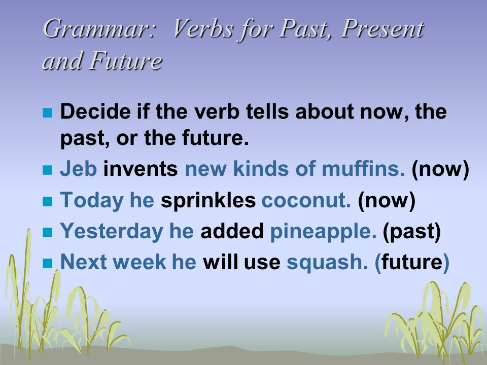 Grammar: Verbs for Past, Present and Future n Decide if the verb tells about now, the past, or the future. n Jeb invents new kinds of muffins. (now) n