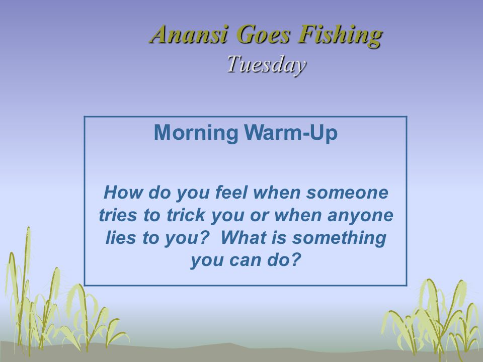 Anansi Goes Fishing Tuesday Morning Warm-Up How do you feel when someone tries to trick you or when anyone lies to you? What is something you can do?