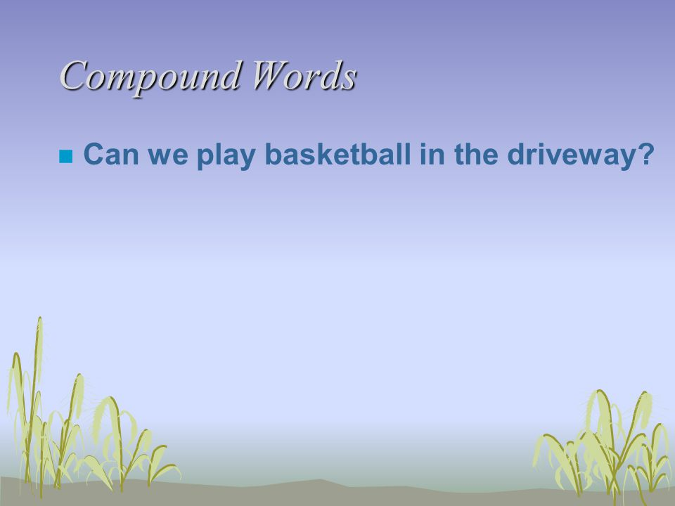 Compound Words n Can we play basketball in the driveway
