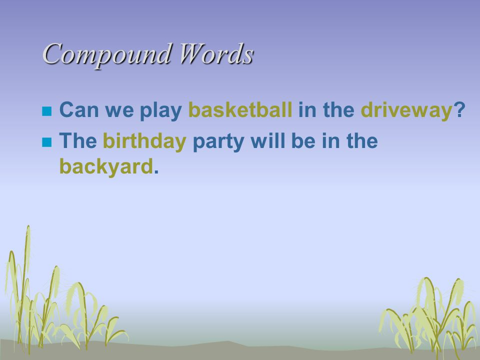 Compound Words n Can we play basketball in the driveway? n The birthday party will be in the backyard.