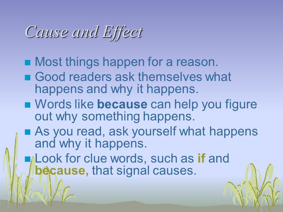 Cause and Effect n Most things happen for a reason. n Good readers ask themselves what happens and why it happens. n Words like because can help you f