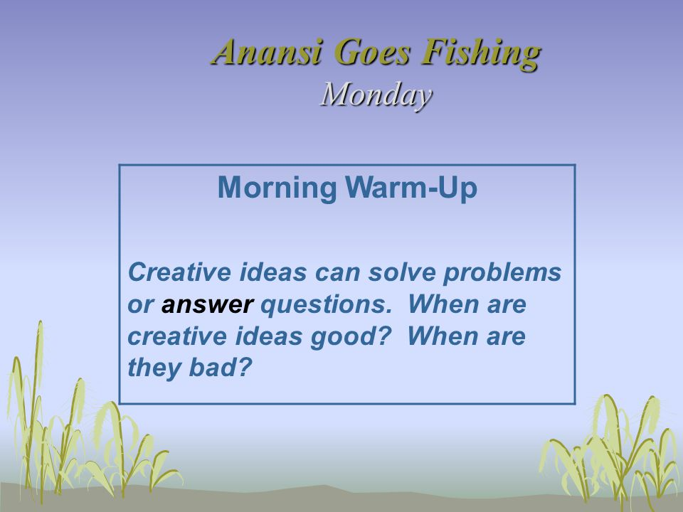 Anansi Goes Fishing Monday Morning Warm-Up Creative ideas can solve problems or answer questions. When are creative ideas good? When are they bad?