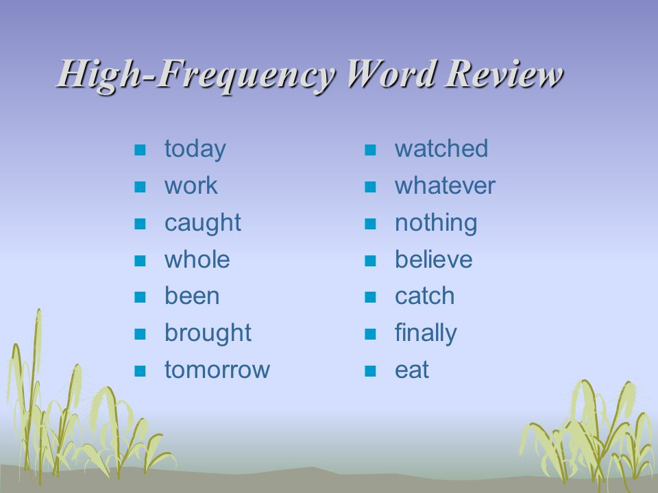 High-Frequency Word Review n today n work n caught n whole n been n brought n tomorrow n watched n whatever n nothing n believe n catch n finally n eat