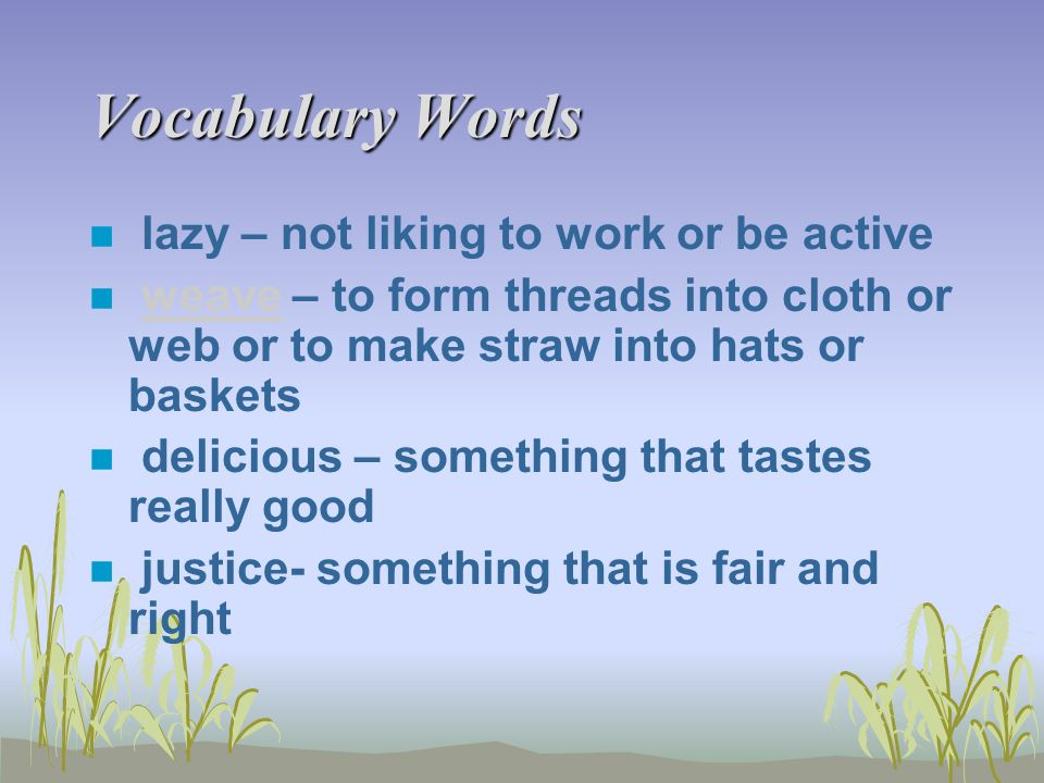 Vocabulary Words n lazy – not liking to work or be active n weave – to form threads into cloth or web or to make straw into hats or basketsweave n del