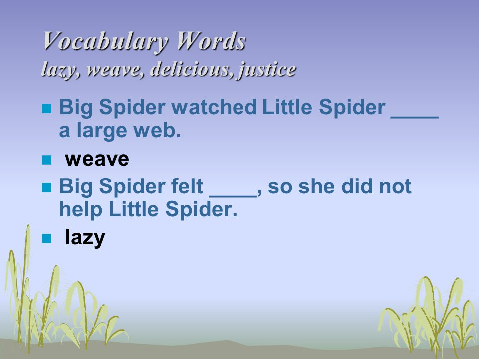 Vocabulary Words lazy, weave, delicious, justice n Big Spider watched Little Spider ____ a large web. n weave n Big Spider felt ____, so she did not h