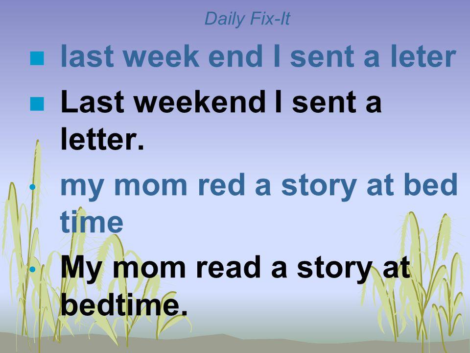 Daily Fix-It n last week end I sent a leter n Last weekend I sent a letter. my mom red a story at bed time My mom read a story at bedtime.
