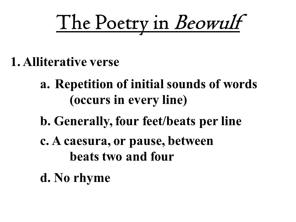 The Poetry in Beowulf 1. Alliterative verse a.Repetition of initial sounds of words (occurs in every line) b. Generally, four feet/beats per line c. A