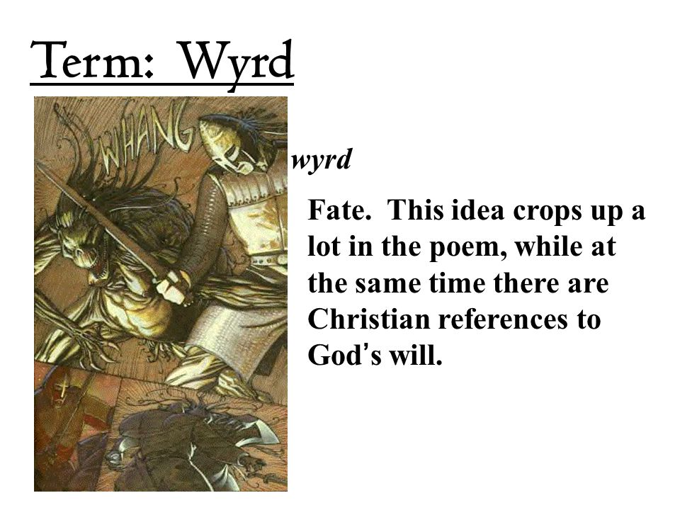 wyrd Fate. This idea crops up a lot in the poem, while at the same time there are Christian references to God's will. Term: Wyrd
