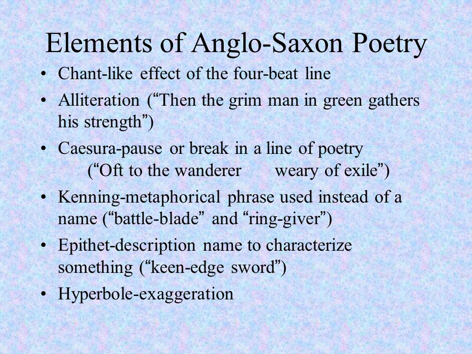 "Elements of Anglo-Saxon Poetry Chant-like effect of the four-beat line Alliteration (""Then the grim man in green gathers his strength"") Caesura-pause"