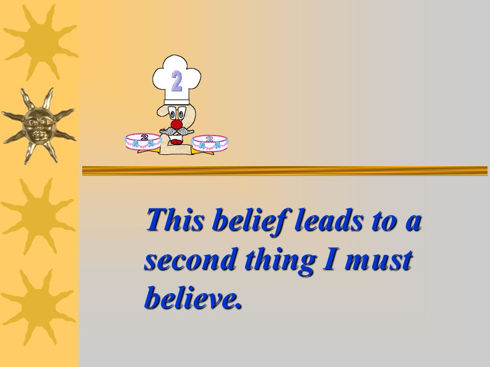 This belief leads to a second thing I must believe.