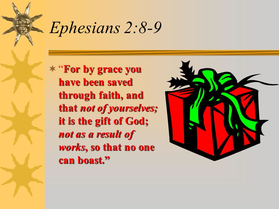 Ephesians 2:8-9 For by grace you have been saved through faith, and that not of yourselves; it is the gift of God; not as a result of works, so that no one can boast.  For by grace you have been saved through faith, and that not of yourselves; it is the gift of God; not as a result of works, so that no one can boast.