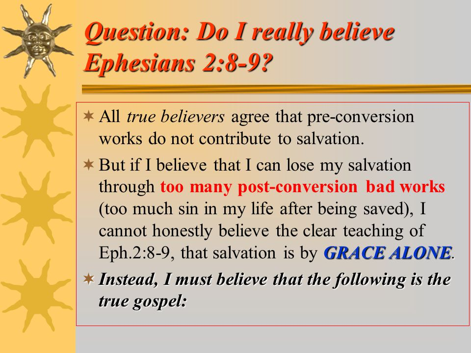Question: Do I really believe Ephesians 2:8-9?  All true believers agree that pre-conversion works do not contribute to salvation. GRACE ALONE.  But