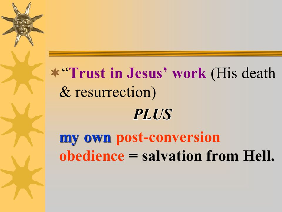  Trust in Jesus' work (His death & resurrection)PLUS my own my own post-conversion obedience = salvation from Hell.