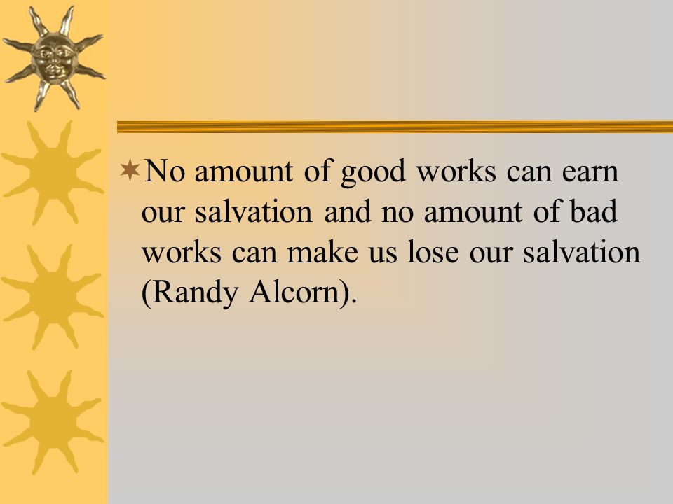  No amount of good works can earn our salvation and no amount of bad works can make us lose our salvation (Randy Alcorn).